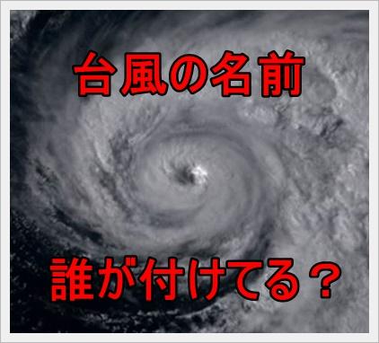 台風の名前は誰が、いつ、どうやって名付けてる?変な名前の由来は?e