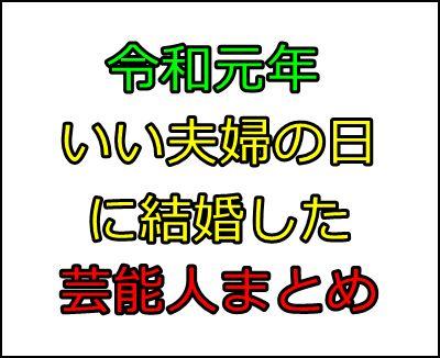 芸能人の結婚ラッシュ!令和元年『いい夫婦(11月22日)』入籍まとめ1